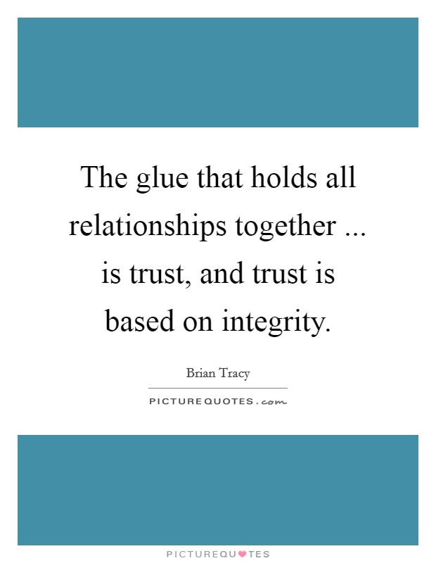 The glue that holds all relationships together ... is trust, and trust is based on integrity Picture Quote #1