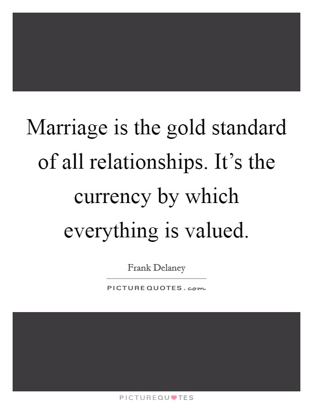 Marriage is the gold standard of all relationships. It's the currency by which everything is valued. Picture Quote #1
