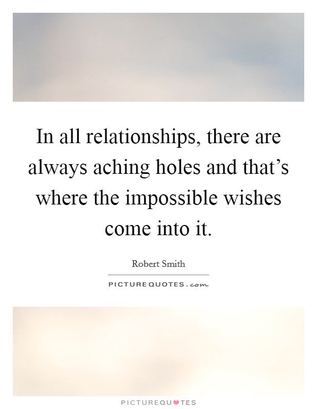 In all relationships, there are always aching holes and that's where the impossible wishes come into it Picture Quote #1