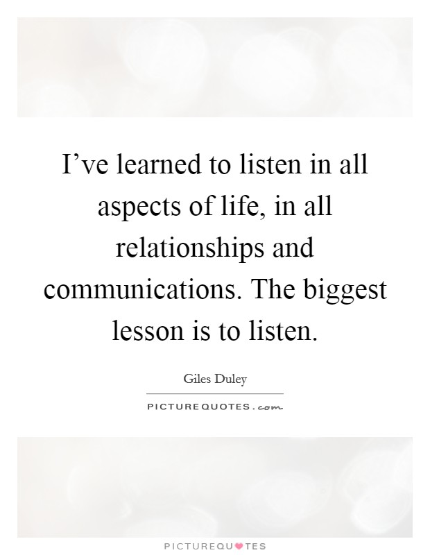 I've learned to listen in all aspects of life, in all relationships and communications. The biggest lesson is to listen Picture Quote #1