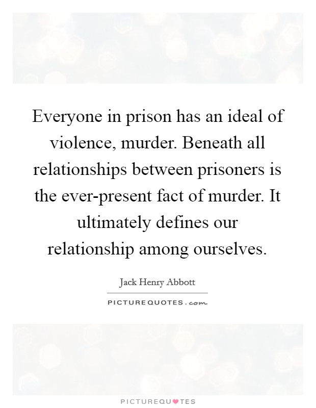 Everyone in prison has an ideal of violence, murder. Beneath all relationships between prisoners is the ever-present fact of murder. It ultimately defines our relationship among ourselves Picture Quote #1