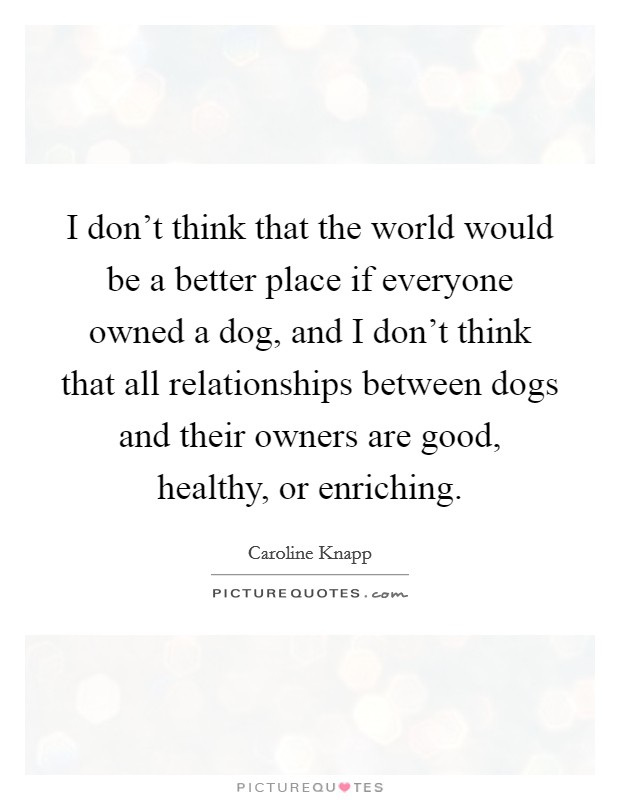 I don't think that the world would be a better place if everyone owned a dog, and I don't think that all relationships between dogs and their owners are good, healthy, or enriching. Picture Quote #1