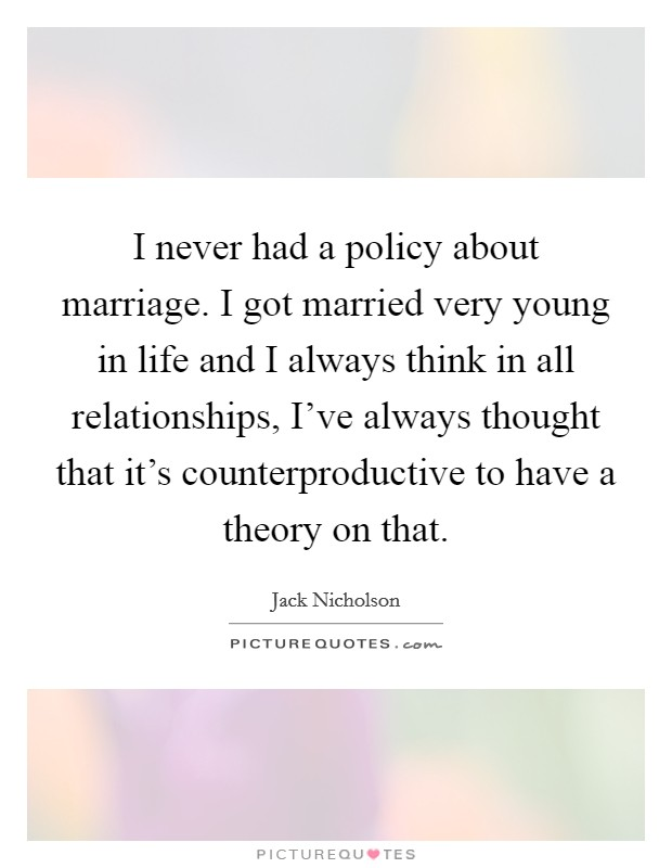 I never had a policy about marriage. I got married very young in life and I always think in all relationships, I've always thought that it's counterproductive to have a theory on that Picture Quote #1