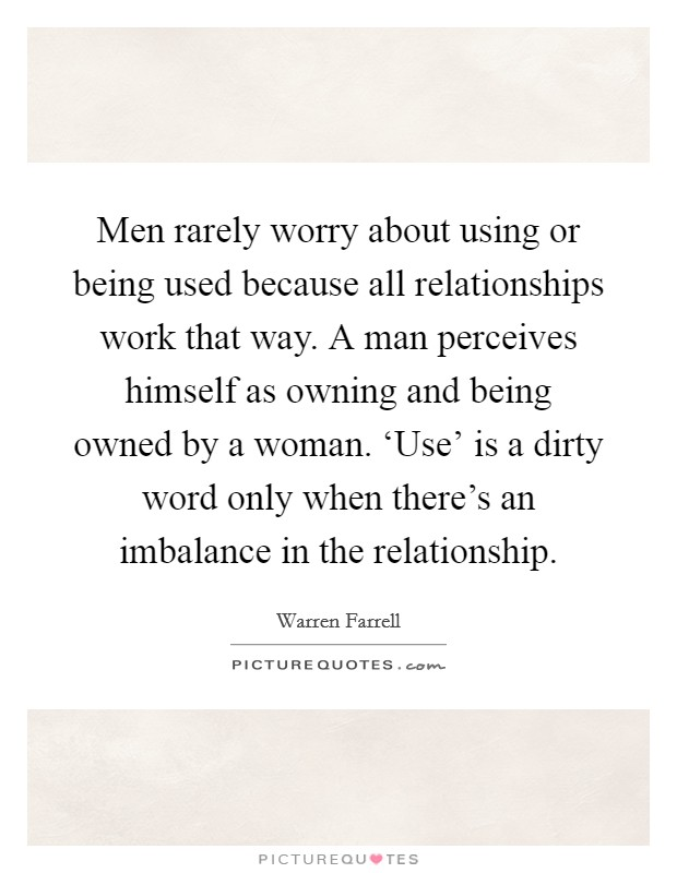 Men rarely worry about using or being used because all relationships work that way. A man perceives himself as owning and being owned by a woman. 'Use' is a dirty word only when there's an imbalance in the relationship Picture Quote #1