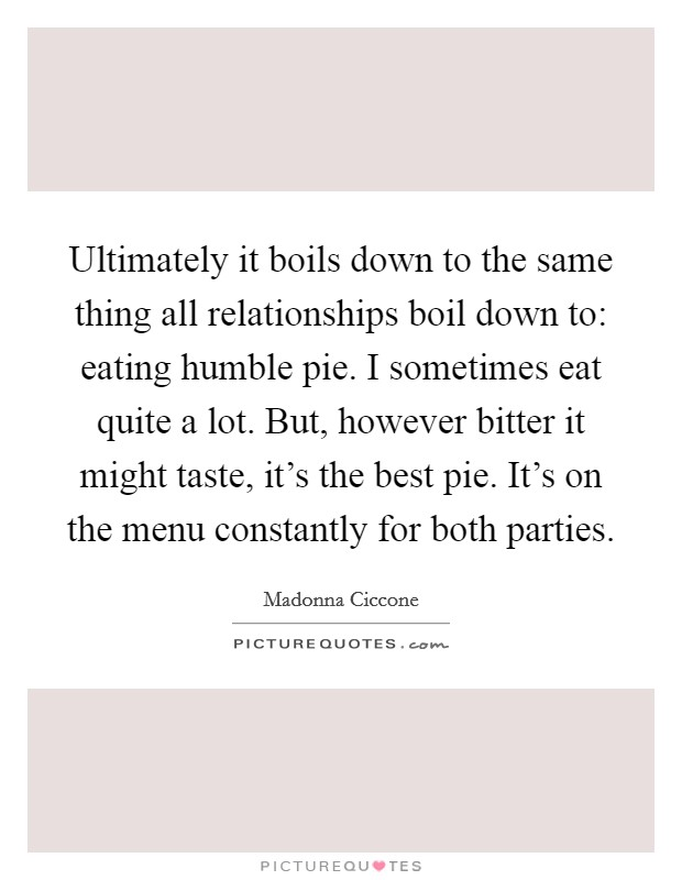 Ultimately it boils down to the same thing all relationships boil down to: eating humble pie. I sometimes eat quite a lot. But, however bitter it might taste, it's the best pie. It's on the menu constantly for both parties Picture Quote #1