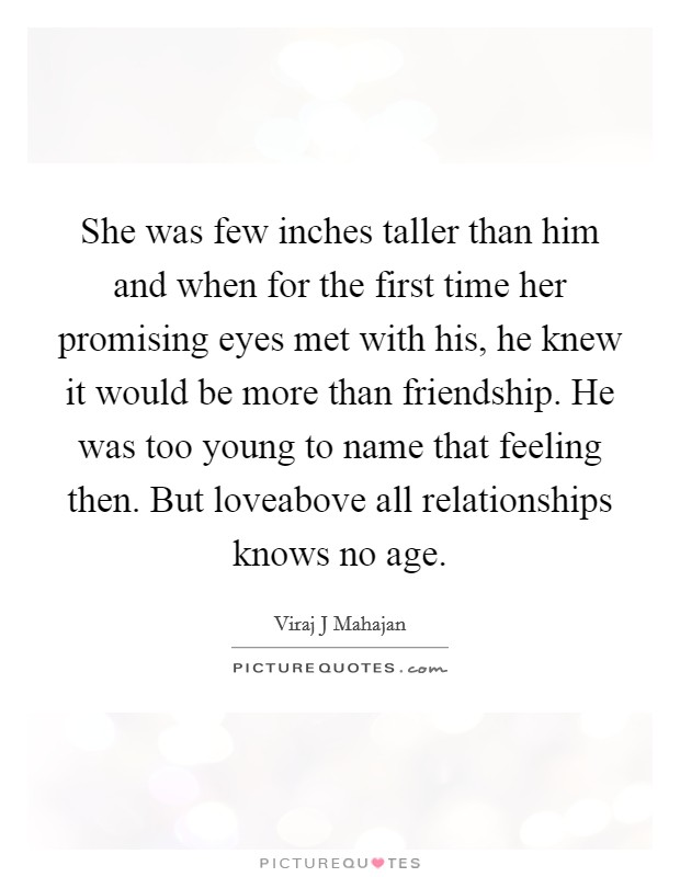 She was few inches taller than him and when for the first time her promising eyes met with his, he knew it would be more than friendship. He was too young to name that feeling then. But loveabove all relationships knows no age Picture Quote #1