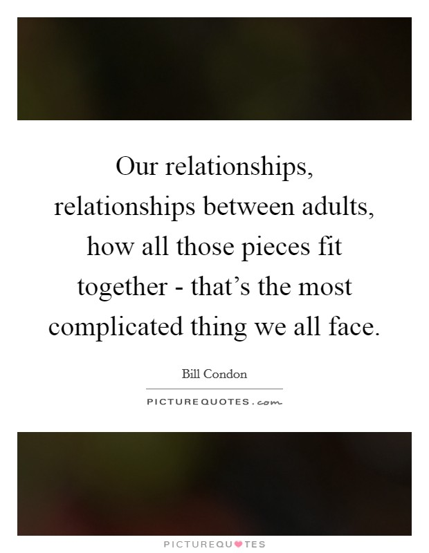 Our relationships, relationships between adults, how all those pieces fit together - that's the most complicated thing we all face Picture Quote #1