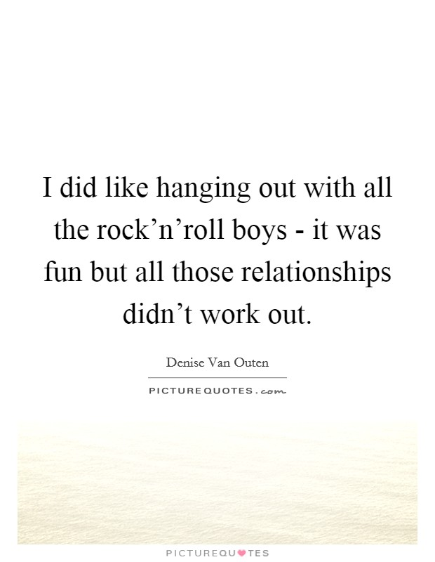 I did like hanging out with all the rock'n'roll boys - it was fun but all those relationships didn't work out Picture Quote #1