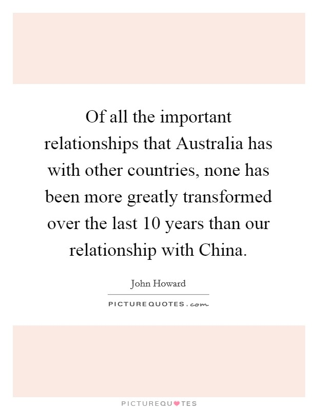 Of all the important relationships that Australia has with other countries, none has been more greatly transformed over the last 10 years than our relationship with China Picture Quote #1