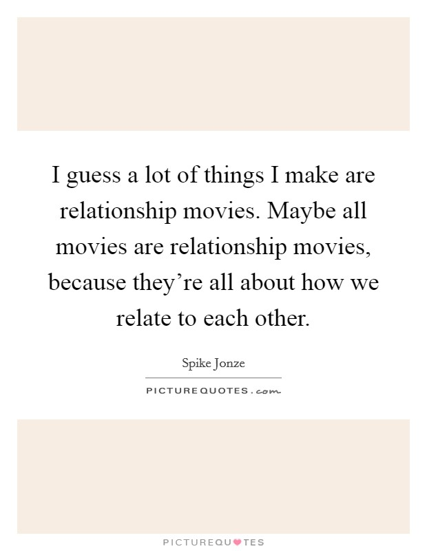 I guess a lot of things I make are relationship movies. Maybe all movies are relationship movies, because they're all about how we relate to each other Picture Quote #1