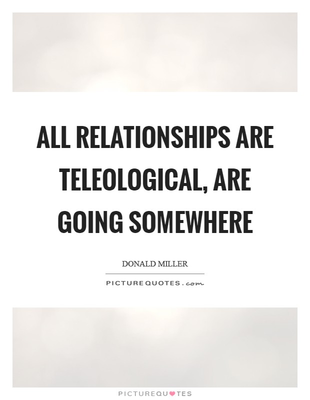 All relationships are teleological, are going somewhere Picture Quote #1