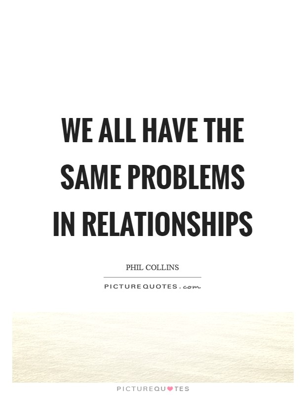 We all have the same problems in relationships Picture Quote #1
