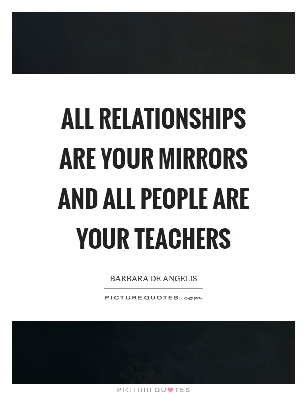 All relationships are your mirrors and all people are your teachers Picture Quote #1