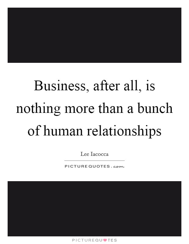 Business, after all, is nothing more than a bunch of human relationships Picture Quote #1