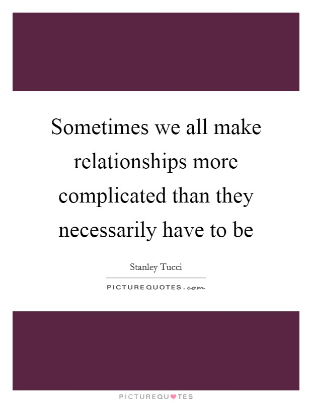 Sometimes we all make relationships more complicated than they necessarily have to be Picture Quote #1