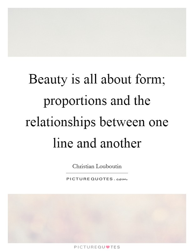 Beauty is all about form; proportions and the relationships between one line and another Picture Quote #1