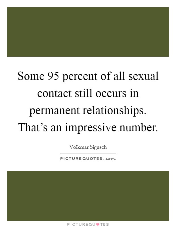 Some 95 percent of all sexual contact still occurs in permanent relationships. That's an impressive number Picture Quote #1