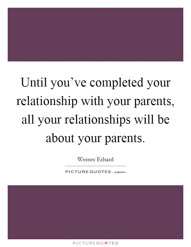 Until you've completed your relationship with your parents, all your relationships will be about your parents Picture Quote #1