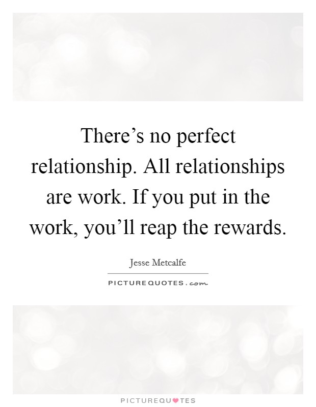There's no perfect relationship. All relationships are work. If you put in the work, you'll reap the rewards Picture Quote #1