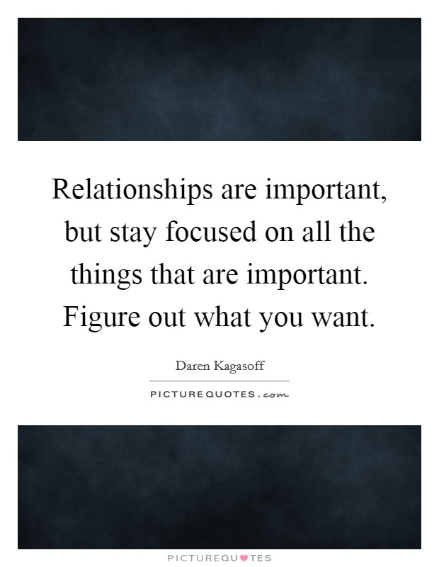Relationships are important, but stay focused on all the things that are important. Figure out what you want Picture Quote #1