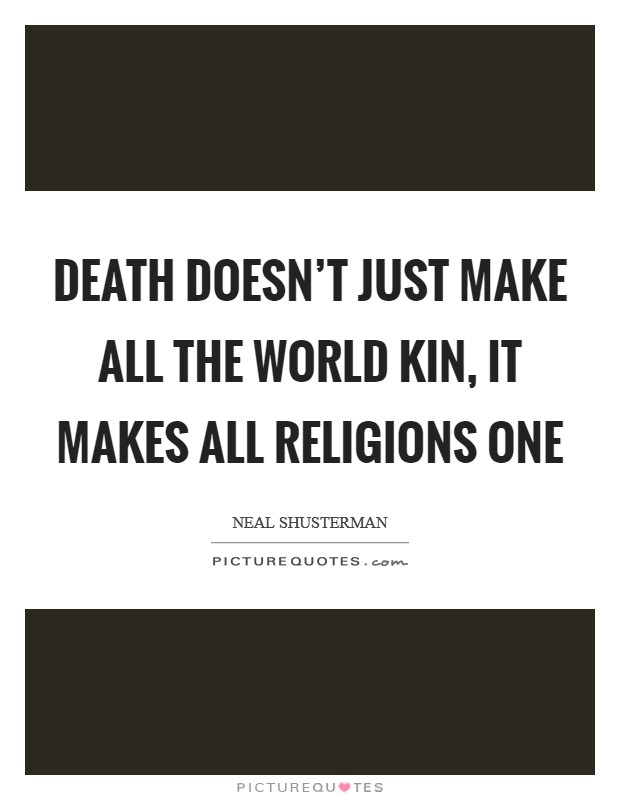 Death doesn't just make all the world kin, it makes all religions one Picture Quote #1