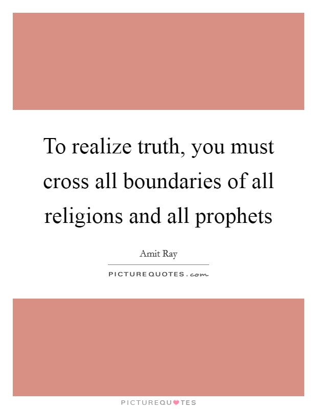 To realize truth, you must cross all boundaries of all religions and all prophets Picture Quote #1