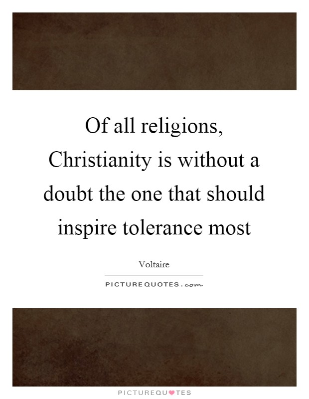 Of all religions, Christianity is without a doubt the one that should inspire tolerance most Picture Quote #1