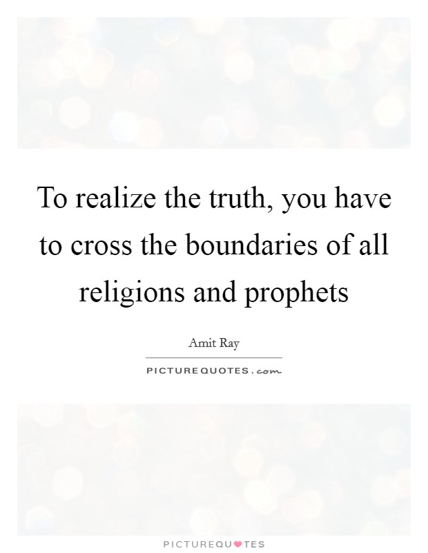 To realize the truth, you have to cross the boundaries of all religions and prophets Picture Quote #1