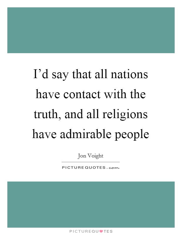 I'd say that all nations have contact with the truth, and all religions have admirable people Picture Quote #1