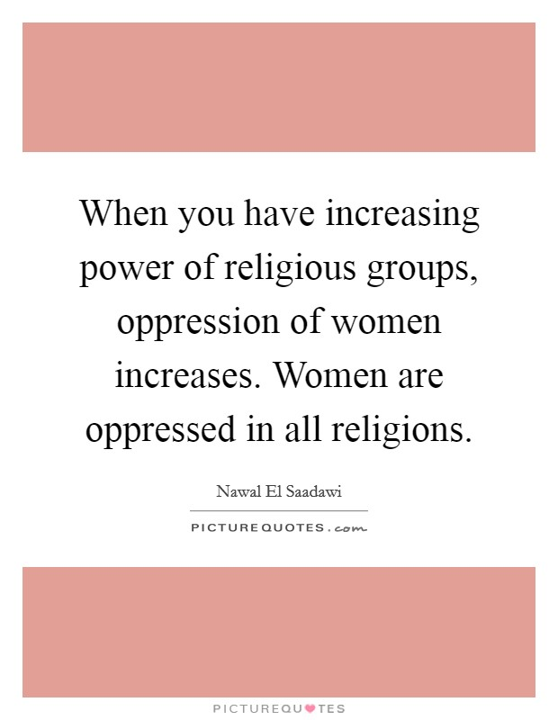 When you have increasing power of religious groups, oppression of women increases. Women are oppressed in all religions Picture Quote #1