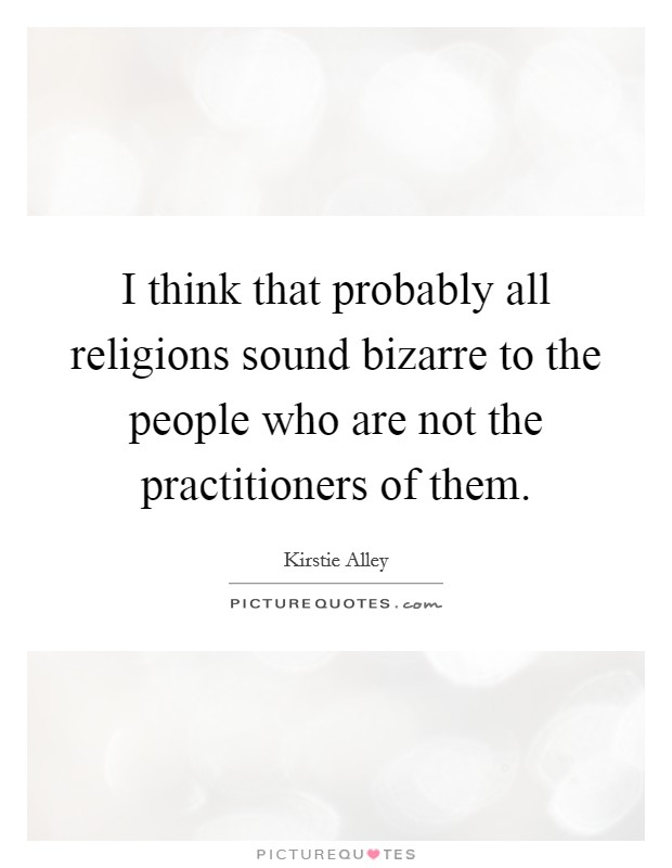 I think that probably all religions sound bizarre to the people who are not the practitioners of them Picture Quote #1