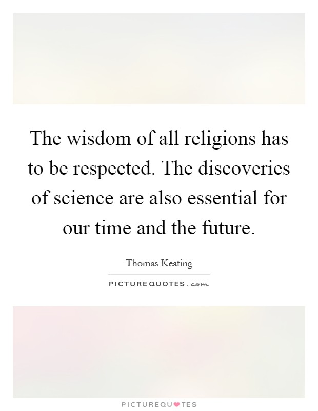 The wisdom of all religions has to be respected. The discoveries of science are also essential for our time and the future Picture Quote #1