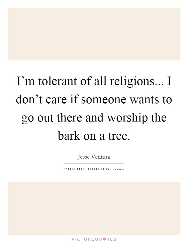 I'm tolerant of all religions... I don't care if someone wants to go out there and worship the bark on a tree Picture Quote #1
