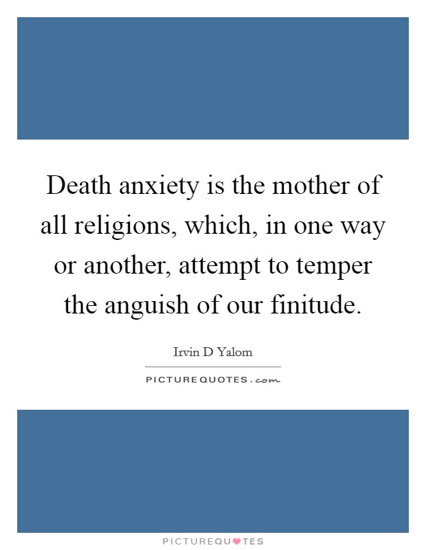 Death anxiety is the mother of all religions, which, in one way or another, attempt to temper the anguish of our finitude Picture Quote #1