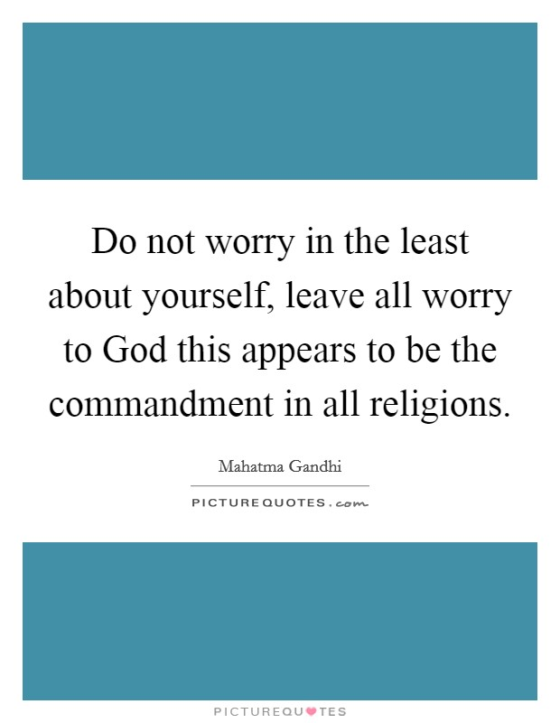 Do not worry in the least about yourself, leave all worry to God this appears to be the commandment in all religions Picture Quote #1