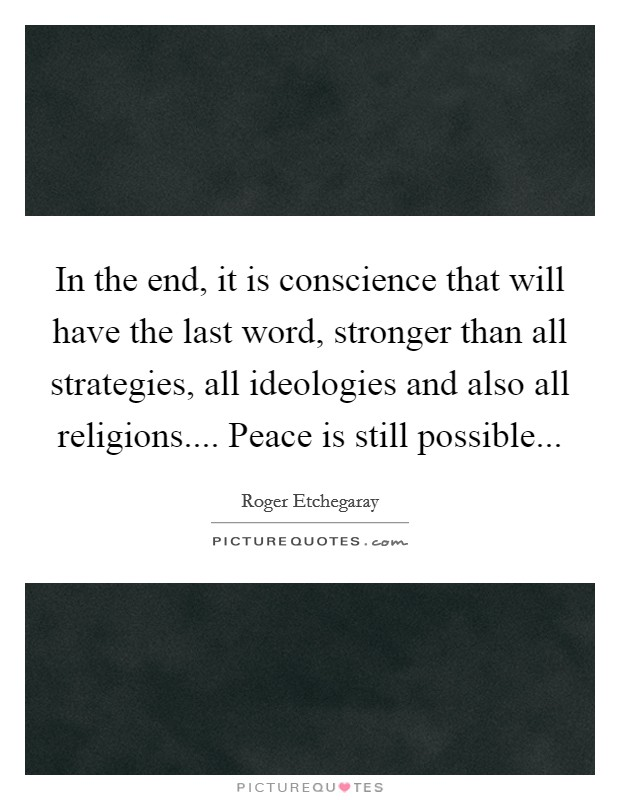In the end, it is conscience that will have the last word, stronger than all strategies, all ideologies and also all religions.... Peace is still possible... Picture Quote #1