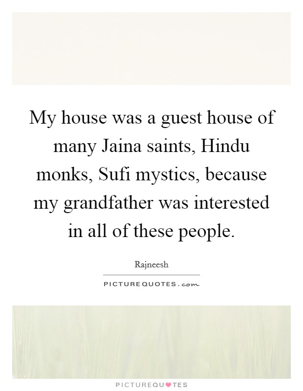 My house was a guest house of many Jaina saints, Hindu monks, Sufi mystics, because my grandfather was interested in all of these people Picture Quote #1