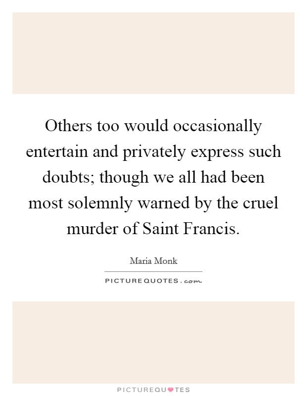Others too would occasionally entertain and privately express such doubts; though we all had been most solemnly warned by the cruel murder of Saint Francis Picture Quote #1