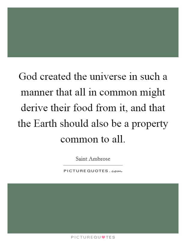God created the universe in such a manner that all in common might derive their food from it, and that the Earth should also be a property common to all Picture Quote #1
