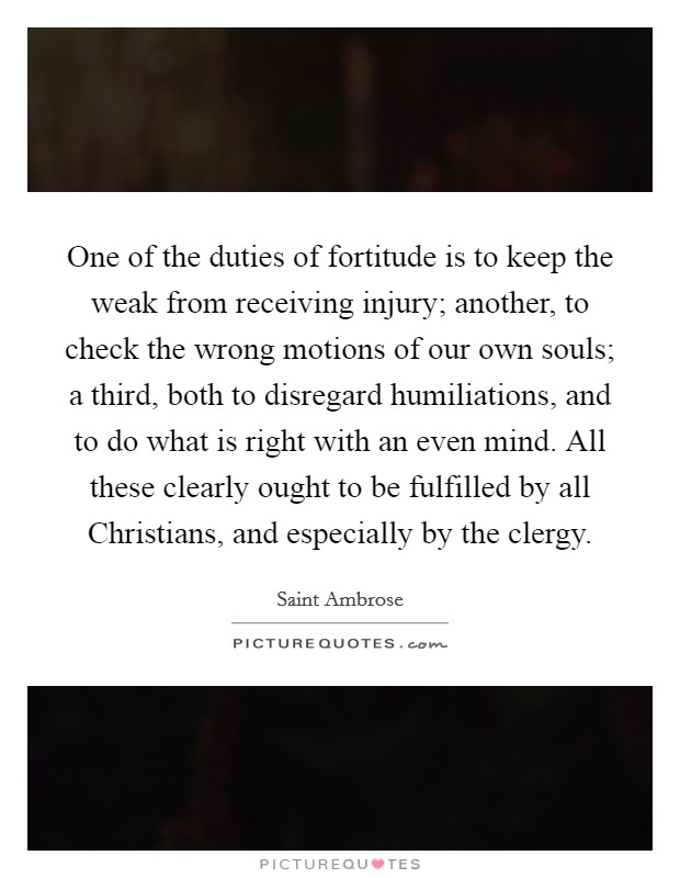 One of the duties of fortitude is to keep the weak from receiving injury; another, to check the wrong motions of our own souls; a third, both to disregard humiliations, and to do what is right with an even mind. All these clearly ought to be fulfilled by all Christians, and especially by the clergy Picture Quote #1