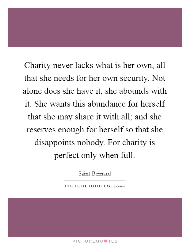Charity never lacks what is her own, all that she needs for her own security. Not alone does she have it, she abounds with it. She wants this abundance for herself that she may share it with all; and she reserves enough for herself so that she disappoints nobody. For charity is perfect only when full Picture Quote #1