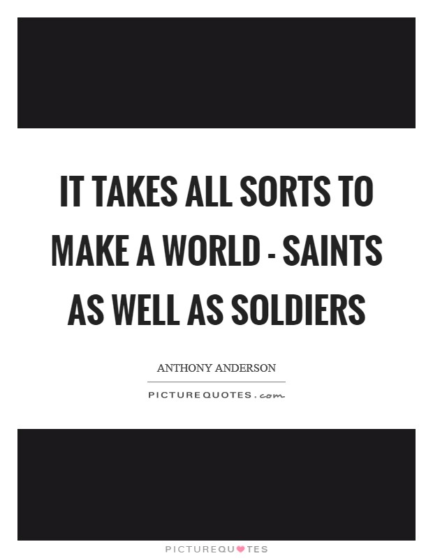 It takes all sorts to make a world - saints as well as soldiers Picture Quote #1
