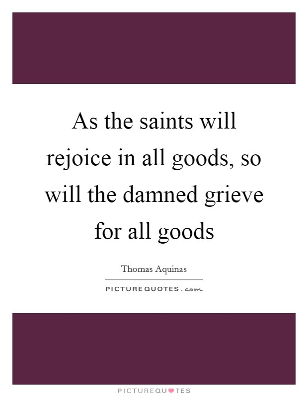 As the saints will rejoice in all goods, so will the damned grieve for all goods Picture Quote #1
