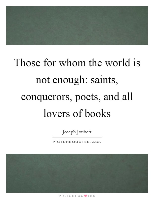 Those for whom the world is not enough: saints, conquerors, poets, and all lovers of books Picture Quote #1