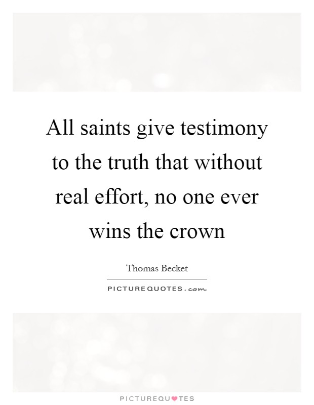 All saints give testimony to the truth that without real effort, no one ever wins the crown Picture Quote #1