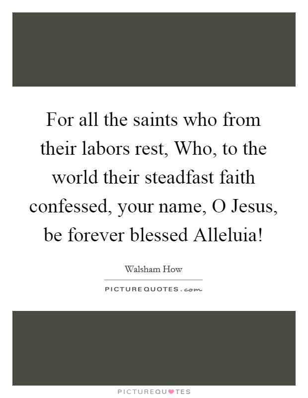 For all the saints who from their labors rest, Who, to the world their steadfast faith confessed, your name, O Jesus, be forever blessed Alleluia! Picture Quote #1