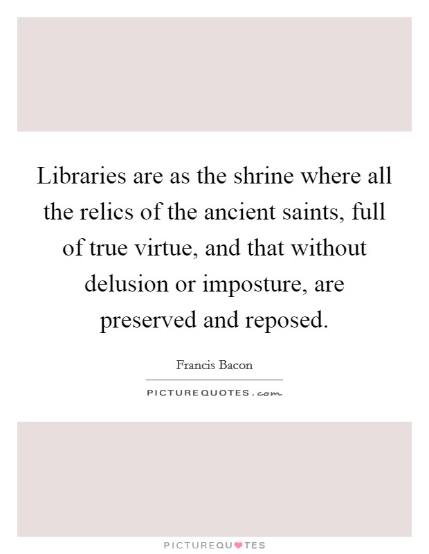 Libraries are as the shrine where all the relics of the ancient saints, full of true virtue, and that without delusion or imposture, are preserved and reposed Picture Quote #1