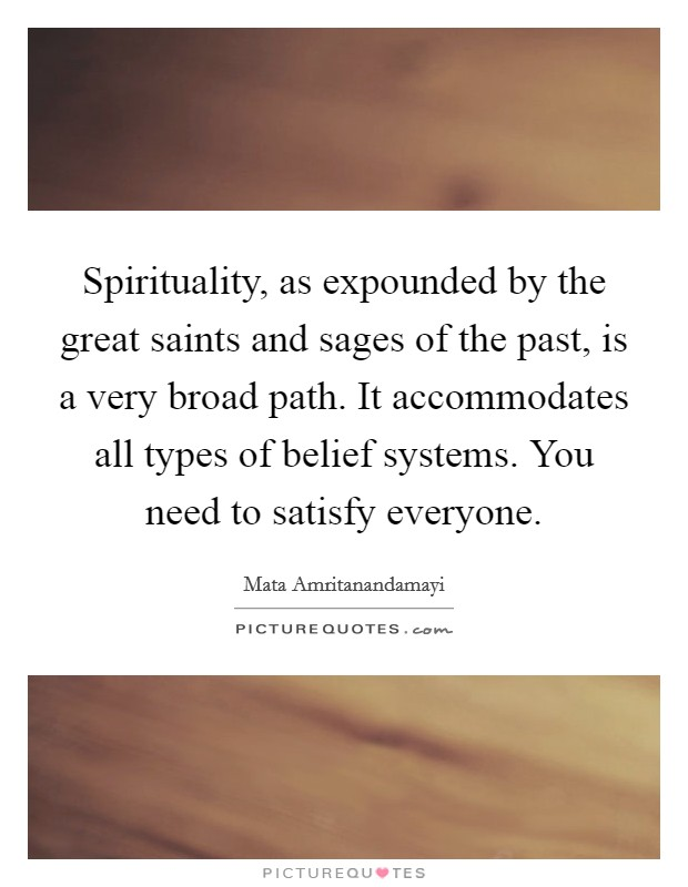 Spirituality, as expounded by the great saints and sages of the past, is a very broad path. It accommodates all types of belief systems. You need to satisfy everyone Picture Quote #1