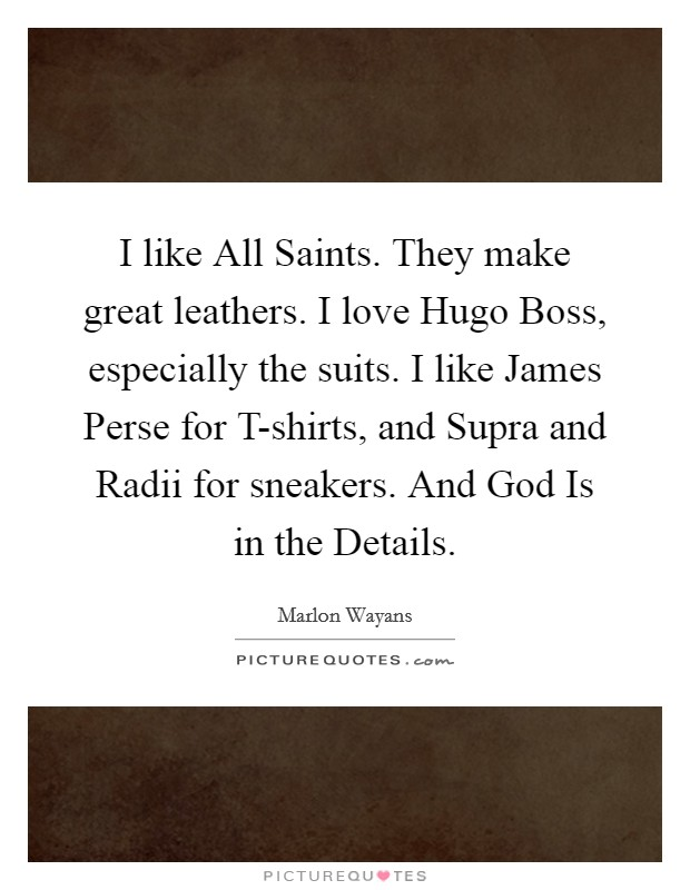 I like All Saints. They make great leathers. I love Hugo Boss, especially the suits. I like James Perse for T-shirts, and Supra and Radii for sneakers. And God Is in the Details Picture Quote #1
