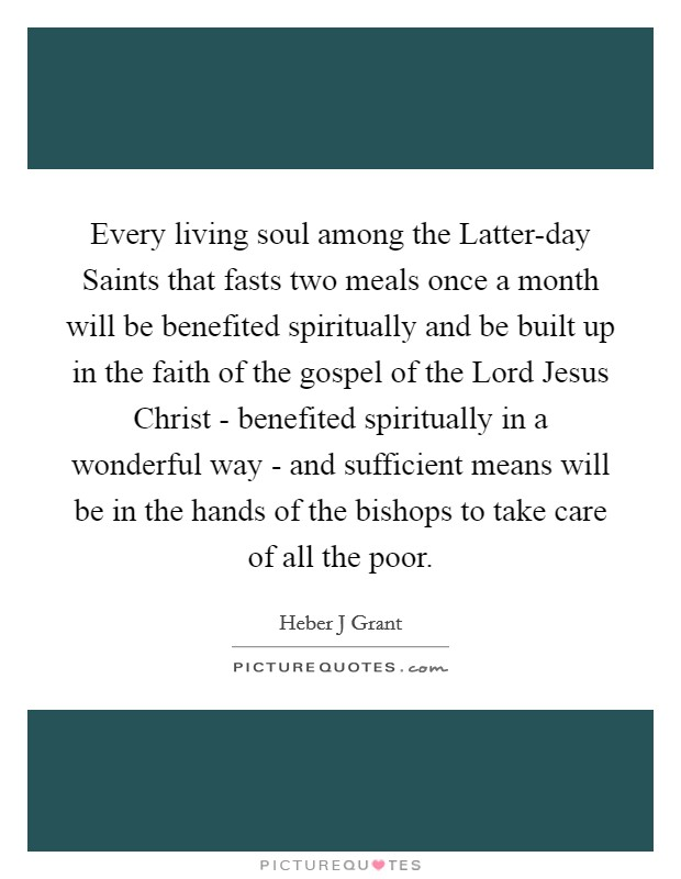 Every living soul among the Latter-day Saints that fasts two meals once a month will be benefited spiritually and be built up in the faith of the gospel of the Lord Jesus Christ - benefited spiritually in a wonderful way - and sufficient means will be in the hands of the bishops to take care of all the poor Picture Quote #1